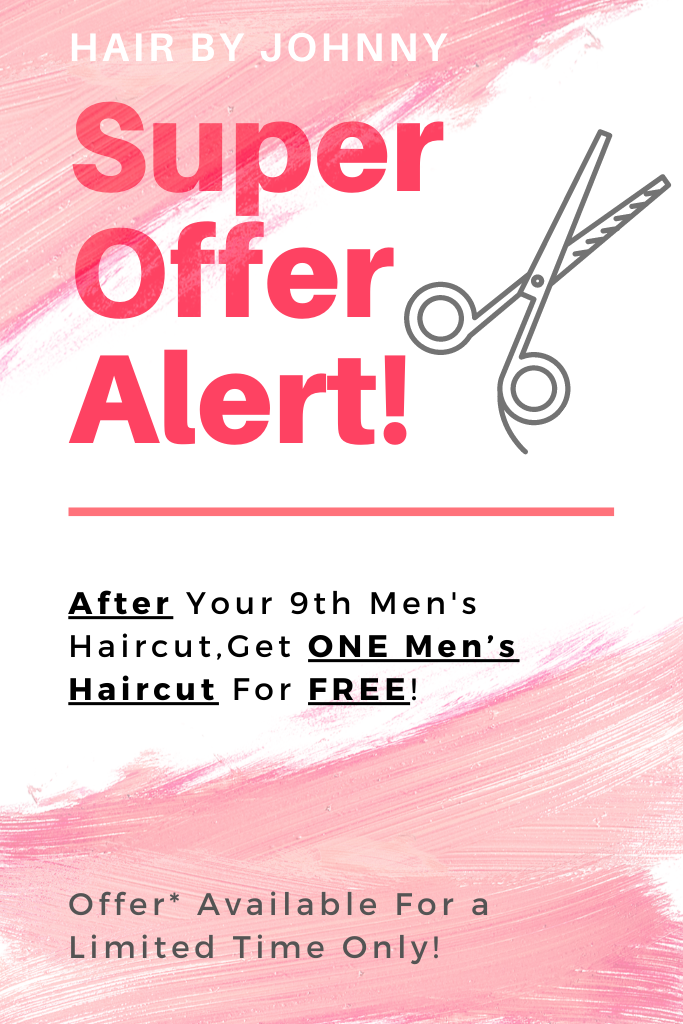 Hair By Johnny – Super Offer Alert! After Your 9th Men's Haircut, Get ONE Men's Haircut For FREE! Offer* Available For a Limited Time Only!