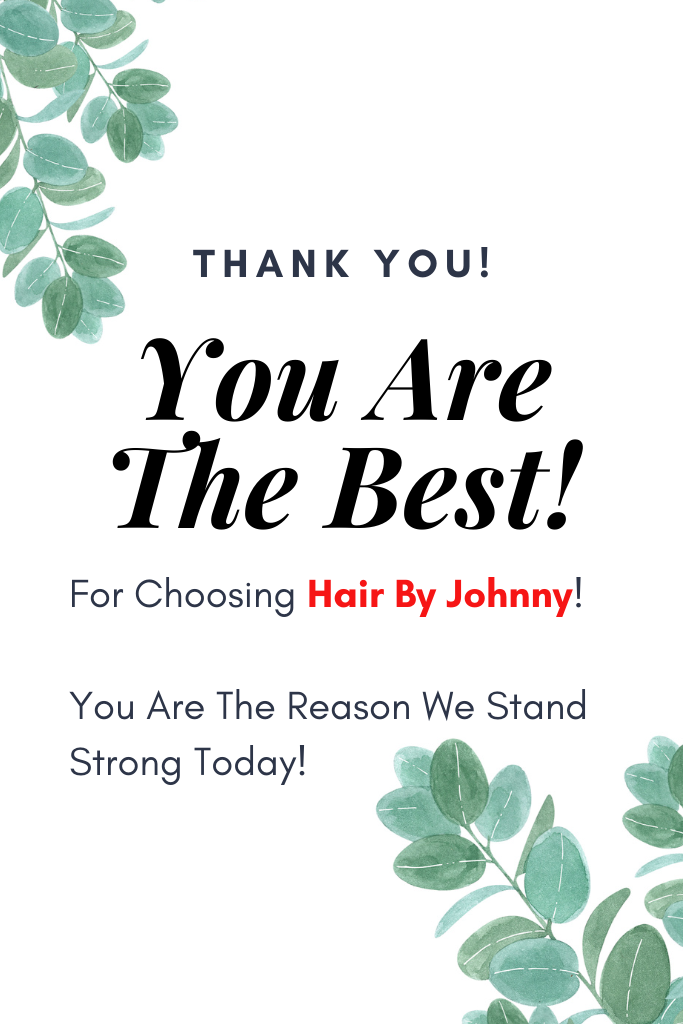 Hair By Johnny – Thank You! You Are The Best! For Choosing Hair By Johnny! You Are The Reason We Stand Strong!